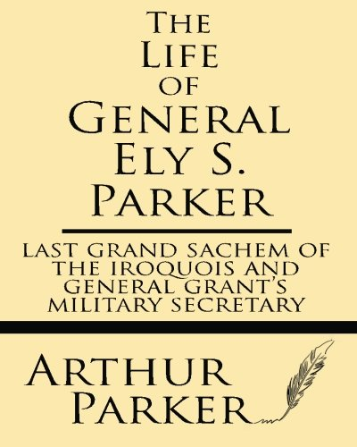 the-life-of-general-ely-s-parker-last-grand-sachem-of-the-iroquois-and-general-grant-s-military-secretary