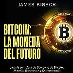 Bitcoin: La Moneda del Futuro [Bitcoin: The Currency of the Future]: La guía completa de Comercio de Bitcoin, Minería, Blockchain y Criptomoneda | James Kirsch