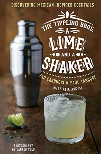 A Lime and a Shaker: Discovering Mexican-Inspired Cocktails (The Tippling Bros.)