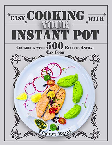 Easy Cooking With Your Instant pot: Cookbook with 500 Recipes Anyone Can Cook by Vincent Brian