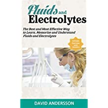 Fluids  and  Electrolytes: The best and Most Effective Way to Learn, Memorize and Understand Fluids and Electrolytes (Fluids, Electrolytes, Acid-Base Balance, ... Phosphate, Acidosis, Alkalosis, NCLEX)