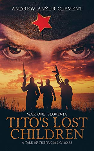 Tito's Lost Children. A Tale of the Yugoslav Wars. War One: Slovenia by [Clement, Andrew Anzur]