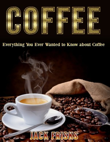 Coffee: Everything You Ever Wanted to Know About Coffee