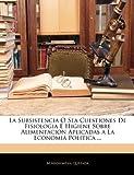 La Subsistencia O Sea Cuestiones de Fisiologia E Higiene Sobre Alimentacion Aplicadas a la Economia Politica, M. Arosemena Quezada, 114135151X