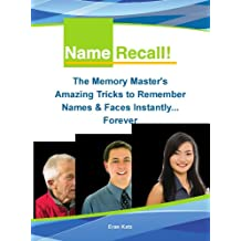 Name Recall - The Memory Masters Amazing Tricks to Remember Names and Faces Instantly… Forever