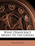 What Democracy Meant to the Greeks, Walter. Agard, 117965031X