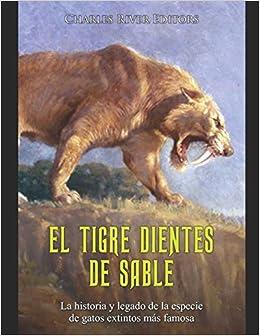 El Tigre Dientes De Sable La Historia Y Legado De La Especie De Gatos Extintos Más Famosa Spanish Edition Charles River Editors Moros Areani 9798551123323 Amazon Com Books