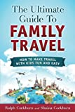 The Ultimate Guide To Family Travel: How To Make Travel With Kids Fun And Easy