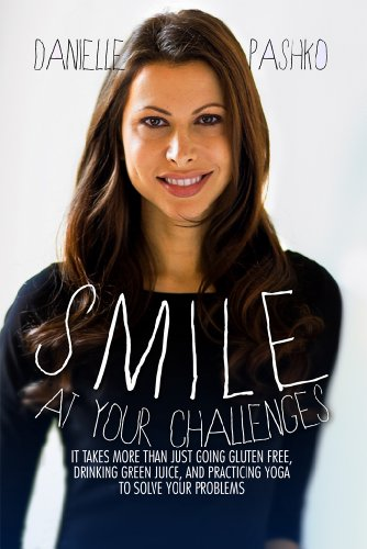 Smile At Your Challenges: It takes more than just going gluten-free, drinking green juice, and practicing yoga to solve your problems by Pashko Danielle