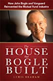 The House that Bogle Built: How John Bogle and Vanguard Reinvented the Mutual Fund Industry