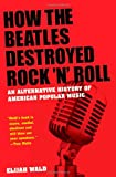 How the Beatles Destroyed Rock 'n' Roll, Elijah Wald, 0195341546