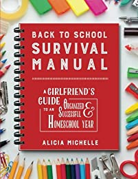 Back to School Survival Manual: A Girlfriend's Guide to an Organized and Successful Homeschool Year