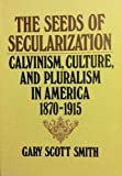The Seeds of Secularization : Calvinism, Culture, and Pluralism in America, 1870-1915, Smith, Gary S., 0802800580