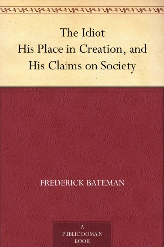 The Idiot His Place in Creation, and His Claims on Society
