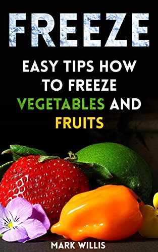 Freeze: Easy Tips How to Freeze Vegetables And Fruits by Mark  Willis