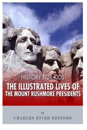 - History for Kids: The Illustrated Lives of the Mount Rushmore Presidents - George Washington, Thomas Jefferson, Abraham Lincoln and Theodore Roosevelt