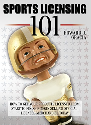 Sports Licensing 101: How to Get Your Product Licensed From Start to Finish & Begin Selling Officially Licensed Merchandise Today! (Sports Merchandise, ... Royalty Rates, Intellectual Property)