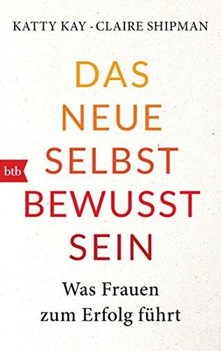 Das neue Selbstbewusstsein: Was Frauen zum Erfolg führt (German Edition)
