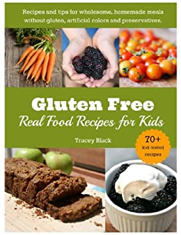 Gluten Free, Real Food Recipes for Kids: 70+ Delicious Meals the Whole Family Will Love by [Black, Tracey]