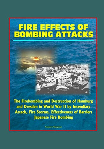 Fire Effects of Bombing Attacks - The Firebombing and Destruction of Hamburg and Dresden in World War II by Incendiary Attack, Fire Storms, Effectiveness of Barriers, Japanese Fire Bombing