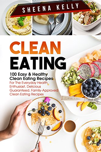 Clean Eating: 100 Easy & Healthy Clean Eating Recipes For The Everyday Health Enthusiast, Delicious Guaranteed, Family-Approved Clean Eating Recipes: Clean ... Vegan, Salad, Slow Cooker, Low Carb) by Sheena Kelly