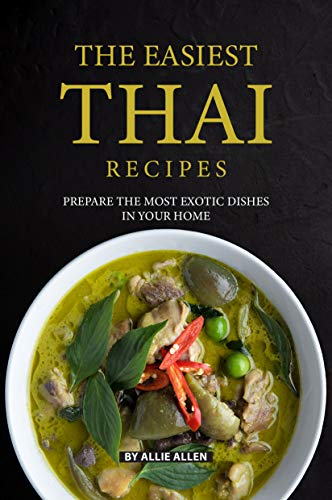 The Easiest Thai Recipes: Prepare the Most Exotic Dishes in Your Home por Allie Allen