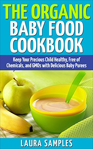 The Organic Baby Food Cookbook: Keep Your Precious Child Healthy, Free of Chemicals, and GMOs with 100 Delicious Baby Puree Recipes by Laura Samples