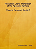 Analytical-Literal Translation of the Apostolic Fathers: Volume Seven of the ALT (Analytical-Literal Translation of the Holy Bible Book 7)