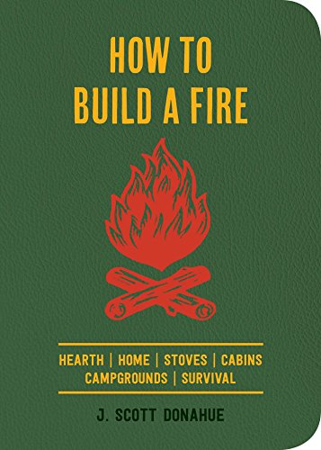 How to Build a Fire: Hearth Home Stoves Cabins Campgrounds Survival