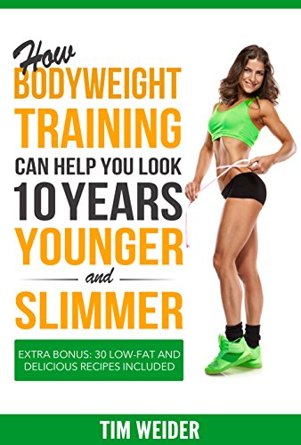 (How Bodyweight Training Can Help You Look 10 Years Younger and Slimmer: Extra Bonus: 30 Low-fat and Delicious Recipes Included)