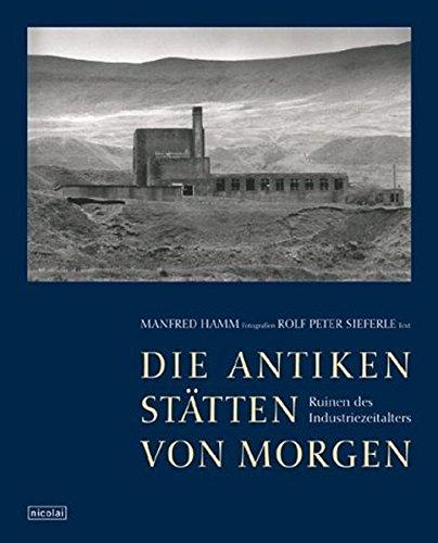 Die antiken Stätten von morgen: Ruinen des Industriezeitalters
