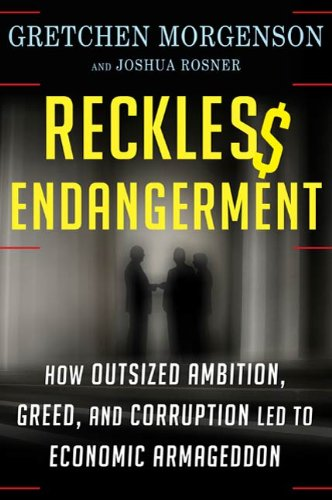 Reckless Endangerment: How Outsized Ambition, Greed, and Corruption Led to Economic -