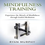 Mindfulness Training: Experience the Miracle of Mindfulness through Guided Meditation | Ryan Murphy