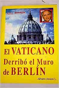 El Vaticano Derribó El Muro De Berlín Colección La Buhardilla Vaticana Spanish Edition Baeza L Alvaro 9788488485175 Books