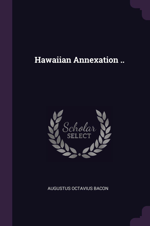 Hawaiian Annexation ..: Bacon, Augustus Octavius: 9781378034309 ...