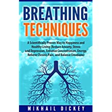 Breathing Techniques: A Scientifically Proven Way to Happiness and Healthy Living (Reduce Anxiety, Stress and Depression, Enhance Concentration, Energy, Relieve Chronic Pain, and Balance Emotions)