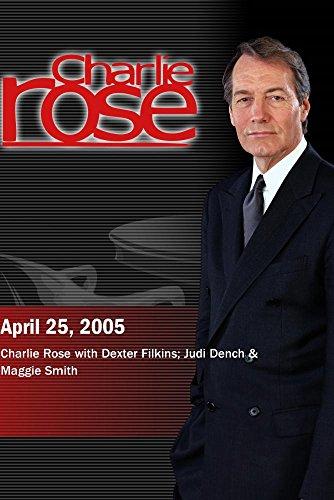 Charlie Rose with Dexter Filkins; Judi Dench & Maggie Smith (April 25, 2005) by ''Charlie Rose, Inc.''