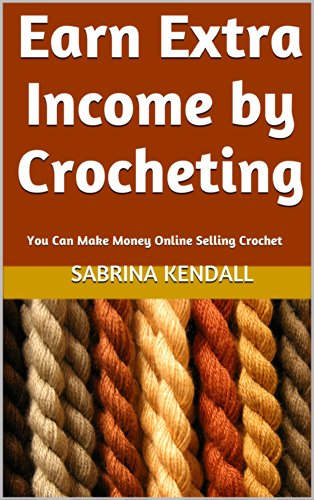 Earn Extra Income by Crocheting: You Can Make Money Online Selling Crochet