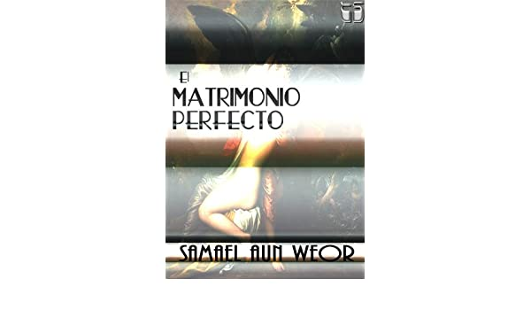 El Matrimonio Perfecto o La puerta de entrada a la iniciación. (Spanish Edition) - Kindle edition by Samael Aun Weor, Bostaurus.
