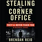 Stealing the Corner Office: The Winning Career Strategies They'll Never Teach You in Business School | Brendan Reid
