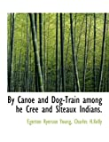 By Canoe and Dog-Train among He Cree and Slteaux Indians, Egerton Ryerson Young, 1140493167