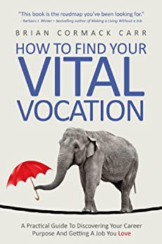 How To Find Your Vital Vocation: A Practical Guide To Discovering Your Career Purpose And Getting A Job You Love by [Cormack Carr, Brian]