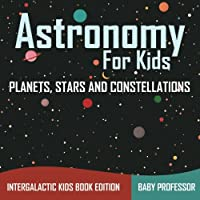 Astronomy For Kids: Planets, Stars and Constellations - Intergalactic Kids Book Edition