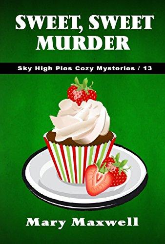 Sweet, Sweet Murder (Sky High Pies Cozy Mysteries Book 13)