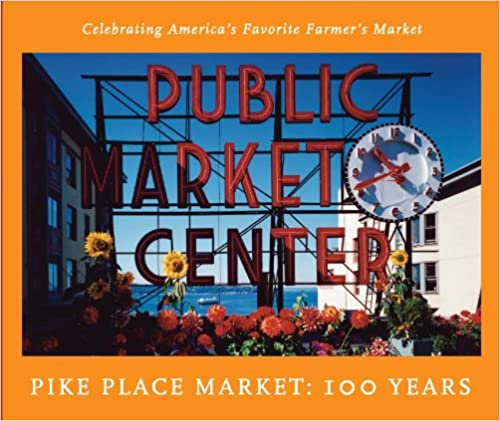 The Pike Place Market: 100 Years: Celebrating America's Favorite Farmer's Market