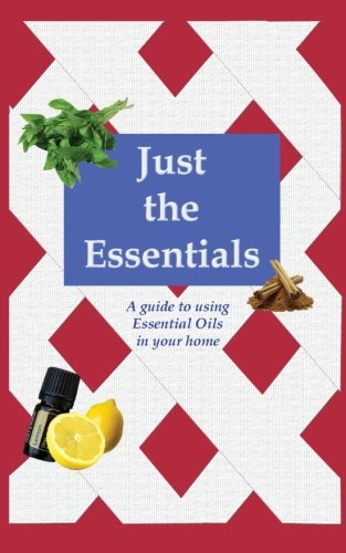 Download Just the Essentials: A guide to using Essential Oils in your home (Volume 1) pdf