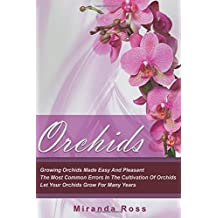 Orchids: Growing Orchids Made Easy And Pleasant. The Most Common Errors In The Cultivation Of Orchids. Let Your Orchids Grow For Many Years (Orchids Techniques, Gardening in Pots) (Volume 1)