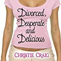Divorced, Desperate, and Delicious: Divorced and Desperate, Book 1 Audiobook by Christie Craig Narrated by Jennifer Woodward