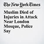 Muslim Died of Injuries in Attack Near London Mosque, Police Say | Sewell Chan