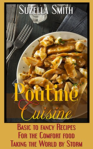 Poutine Cuisine: Basic to fancy recipes for the comfort food taking the world by storm